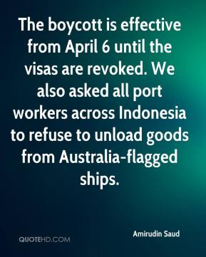 Amirudin Saud - The boycott is effective from April 6 until the visas are revoked. We also asked all port workers across Indonesia to refuse to unload goods from Australia-flagged ships.