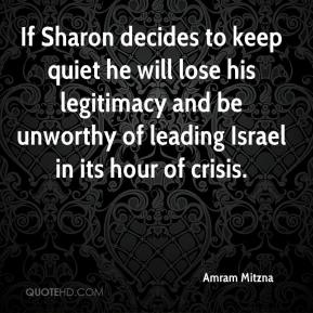 Amram Mitzna - If Sharon decides to keep quiet he will lose his legitimacy and be unworthy of leading Israel in its hour of crisis.