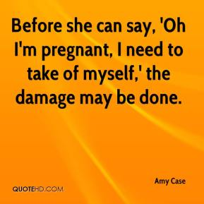 Amy Case - Before she can say, 'Oh I'm pregnant, I need to take of myself,' the damage may be done.