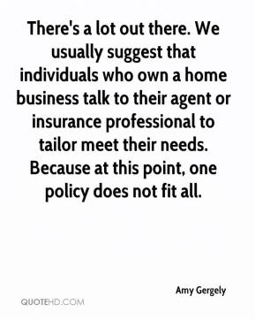 Amy Gergely - There's a lot out there. We usually suggest that individuals who own a home business talk to their agent or insurance professional to tailor meet their needs. Because at this point, one policy does not fit all.