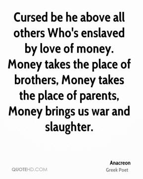 Cursed be he above all others Who's enslaved by love of money. Money takes the place of brothers, Money takes the place of parents, Money brings us war and slaughter.