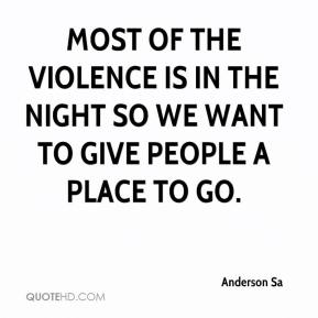 Anderson Sa - Most of the violence is in the night so we want to give people a place to go.