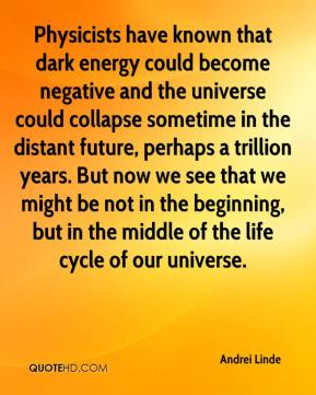 Andrei Linde - Physicists have known that dark energy could become negative and the universe could collapse sometime in the distant future, perhaps a trillion years. But now we see that we might be not in the beginning, but in the middle of the life cycle of our universe.