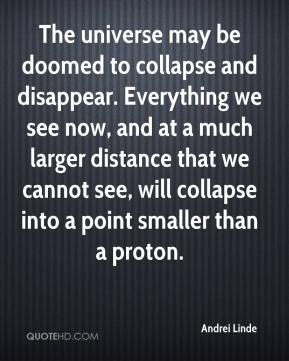 Andrei Linde - The universe may be doomed to collapse and disappear. Everything we see now, and at a much larger distance that we cannot see, will collapse into a point smaller than a proton.