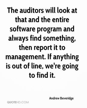Andrew Beveridge - The auditors will look at that and the entire software program and always find something, then report it to management. If anything is out of line, we're going to find it.
