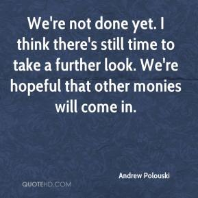 Andrew Polouski - We're not done yet. I think there's still time to take a further look. We're hopeful that other monies will come in.