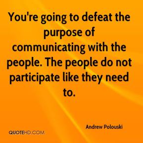 Andrew Polouski - You're going to defeat the purpose of communicating with the people. The people do not participate like they need to.