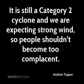 Andrew Tupper - It is still a Category 2 cyclone and we are expecting strong wind, so people shouldn't become too complacent.