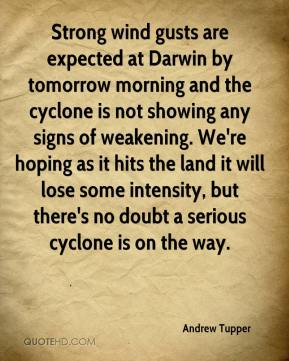 Andrew Tupper - Strong wind gusts are expected at Darwin by tomorrow morning and the cyclone is not showing any signs of weakening. We're hoping as it hits the land it will lose some intensity, but there's no doubt a serious cyclone is on the way.