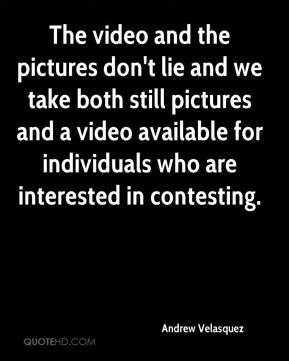Andrew Velasquez - The video and the pictures don't lie and we take both still pictures and a video available for individuals who are interested in contesting.