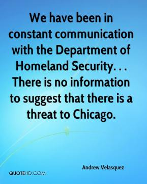 Andrew Velasquez - We have been in constant communication with the Department of Homeland Security. . . There is no information to suggest that there is a threat to Chicago.