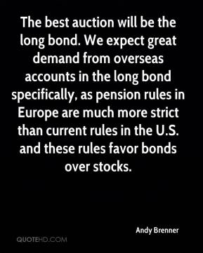 Andy Brenner - The best auction will be the long bond. We expect great demand from overseas accounts in the long bond specifically, as pension rules in Europe are much more strict than current rules in the U.S. and these rules favor bonds over stocks.
