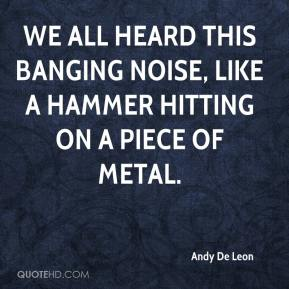 Andy De Leon - We all heard this banging noise, like a hammer hitting on a piece of metal.
