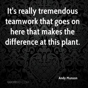 Andy Munson - It's really tremendous teamwork that goes on here that makes the difference at this plant.