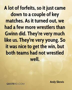 Andy Skewis - A lot of forfeits, so it just came down to a couple of key matches. As it turned out, we had a few more wrestlers than Gwinn did. They're very much like us. They're very young. So it was nice to get the win, but both teams had not wrestled well.