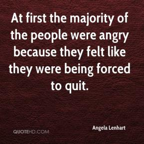 Angela Lenhart - At first the majority of the people were angry because they felt like they were being forced to quit.