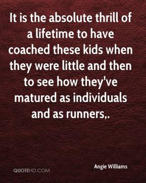 Angie Williams - It is the absolute thrill of a lifetime to have coached these kids when they were little and then to see how they've matured as individuals and as runners.