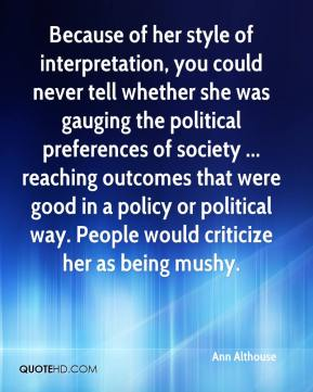Ann Althouse - Because of her style of interpretation, you could never tell whether she was gauging the political preferences of society ... reaching outcomes that were good in a policy or political way. People would criticize her as being mushy.