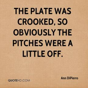 Ann DiPierro - The plate was crooked, so obviously the pitches were a little off.