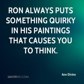 Ann Divine - Ron always puts something quirky in his paintings that causes you to think.