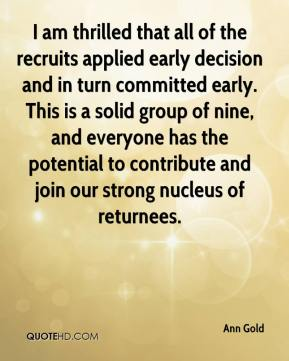 Ann Gold - I am thrilled that all of the recruits applied early decision and in turn committed early. This is a solid group of nine, and everyone has the potential to contribute and join our strong nucleus of returnees.