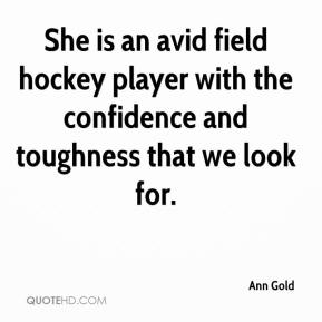Ann Gold - She is an avid field hockey player with the confidence and toughness that we look for.