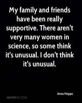 Anna Hoppe - My family and friends have been really supportive. There aren't very many women in science, so some think it's unusual. I don't think it's unusual.