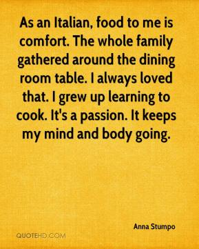 Anna Stumpo - As an Italian, food to me is comfort. The whole family gathered around the dining room table. I always loved that. I grew up learning to cook. It's a passion. It keeps my mind and body going.