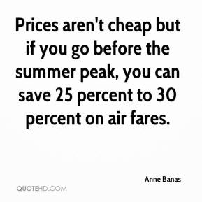 Anne Banas - Prices aren't cheap but if you go before the summer peak, you can save 25 percent to 30 percent on air fares.