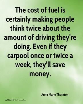 Anne Marie Thornton - The cost of fuel is certainly making people think twice about the amount of driving they're doing. Even if they carpool once or twice a week, they'll save money.