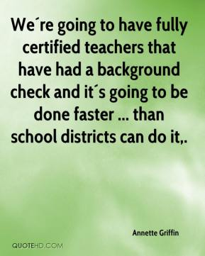 Annette Griffin - We´re going to have fully certified teachers that have had a background check and it´s going to be done faster ... than school districts can do it.