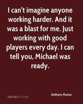 Anthony Munoz - I can't imagine anyone working harder. And it was a blast for me. Just working with good players every day. I can tell you, Michael was ready.