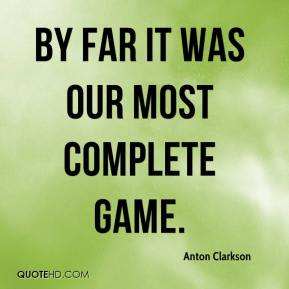 Anton Clarkson - By far it was our most complete game.