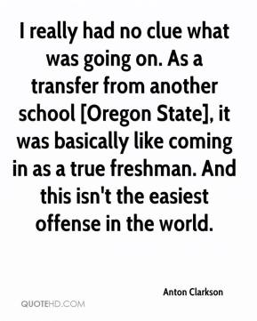 Anton Clarkson - I really had no clue what was going on. As a transfer from another school [Oregon State], it was basically like coming in as a true freshman. And this isn't the easiest offense in the world.