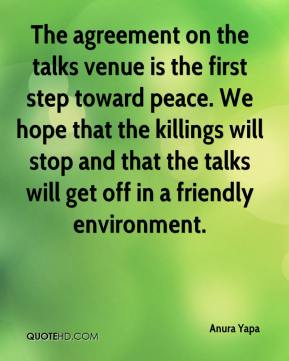 Anura Yapa - The agreement on the talks venue is the first step toward peace. We hope that the killings will stop and that the talks will get off in a friendly environment.