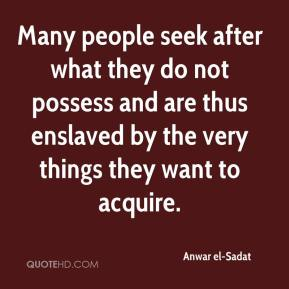 Anwar el-Sadat - Many people seek after what they do not possess and are thus enslaved by the very things they want to acquire.