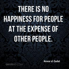 Anwar el-Sadat - There is no happiness for people at the expense of other people.