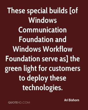 Ari Bixhorn - These special builds [of Windows Communication Foundation and Windows Workflow Foundation serve as] the green light for customers to deploy these technologies.