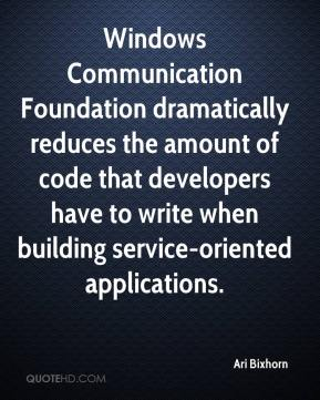 Ari Bixhorn - Windows Communication Foundation dramatically reduces the amount of code that developers have to write when building service-oriented applications.