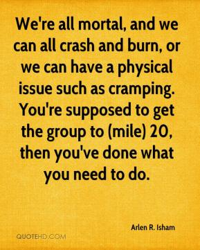 Arlen R. Isham - We're all mortal, and we can all crash and burn, or we can have a physical issue such as cramping. You're supposed to get the group to (mile) 20, then you've done what you need to do.
