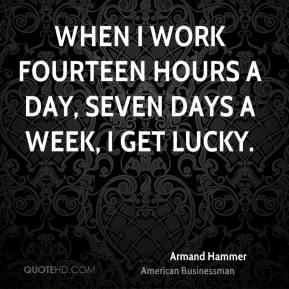 When I work fourteen hours a day, seven days a week, I get lucky.