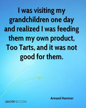 Armand Hammer - I was visiting my grandchildren one day and realized I was feeding them my own product, Too Tarts, and it was not good for them.