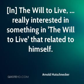 Arnold Hutschnecker - [In] The Will to Live, ... really interested in something in 'The Will to Live' that related to himself.