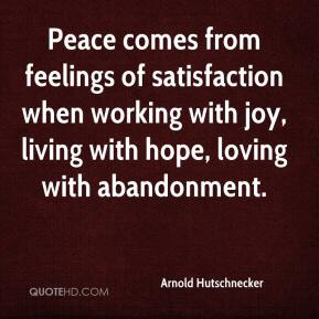 Arnold Hutschnecker - Peace comes from feelings of satisfaction when working with joy, living with hope, loving with abandonment.