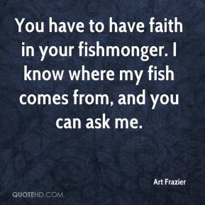 Art Frazier - You have to have faith in your fishmonger. I know where my fish comes from, and you can ask me.