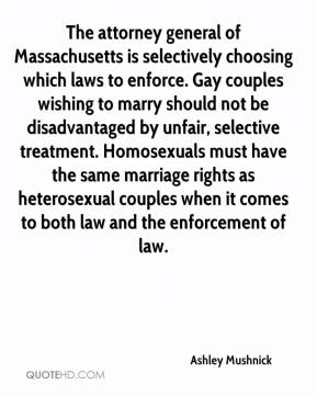 Ashley Mushnick - The attorney general of Massachusetts is selectively choosing which laws to enforce. Gay couples wishing to marry should not be disadvantaged by unfair, selective treatment. Homosexuals must have the same marriage rights as heterosexual couples when it comes to both law and the enforcement of law.