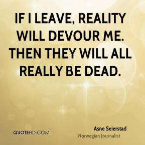 If I leave, reality will devour me. Then they will all really be dead.
