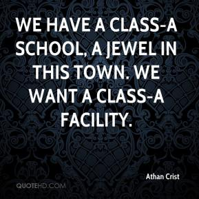 Athan Crist - We have a Class-A school, a jewel in this town. We want a Class-A facility.