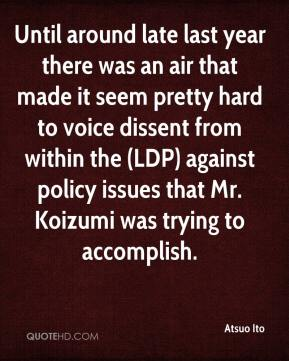 Atsuo Ito - Until around late last year there was an air that made it seem pretty hard to voice dissent from within the (LDP) against policy issues that Mr. Koizumi was trying to accomplish.
