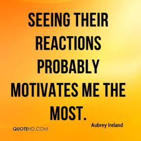 Aubrey Ireland - Seeing their reactions probably motivates me the most.